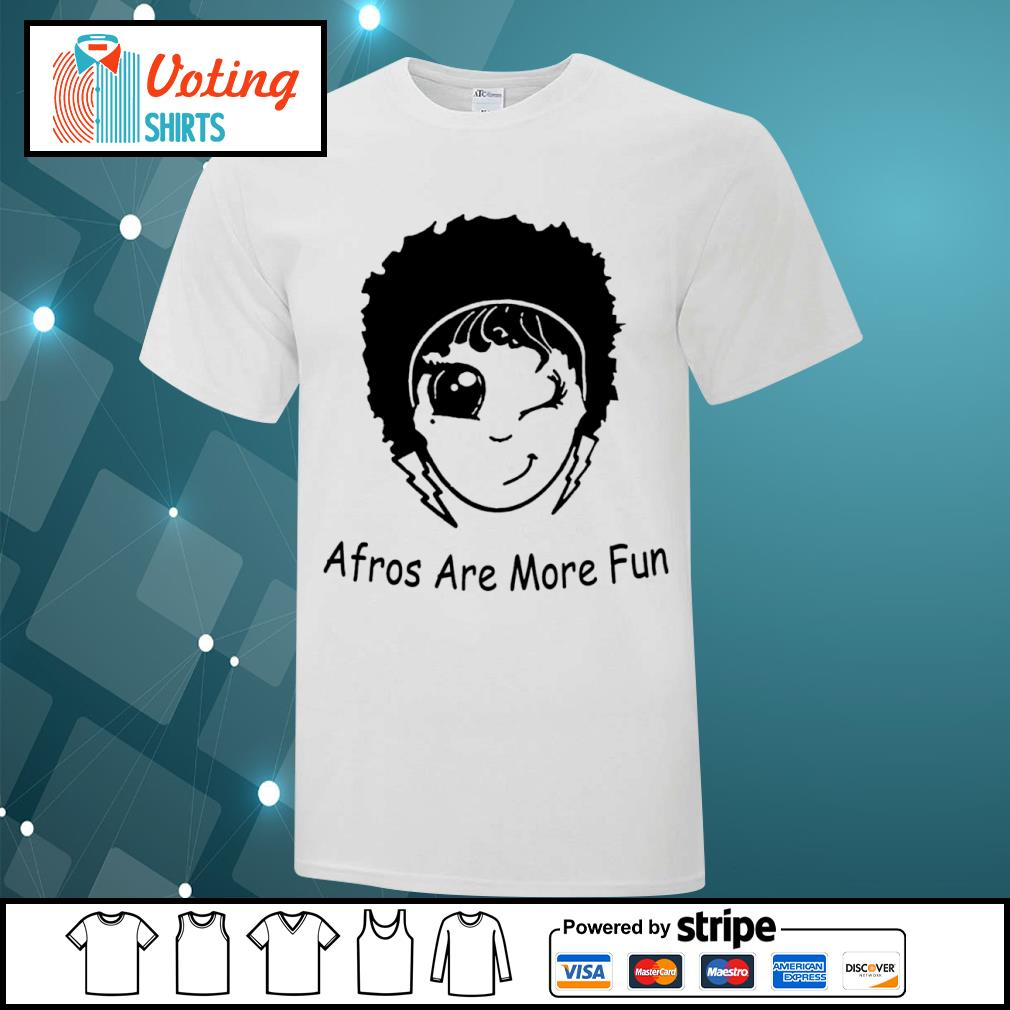 Afros are more fun shirt