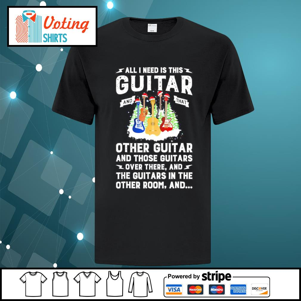 All I need is this guitar and that other guitar and those guitars over there shirt