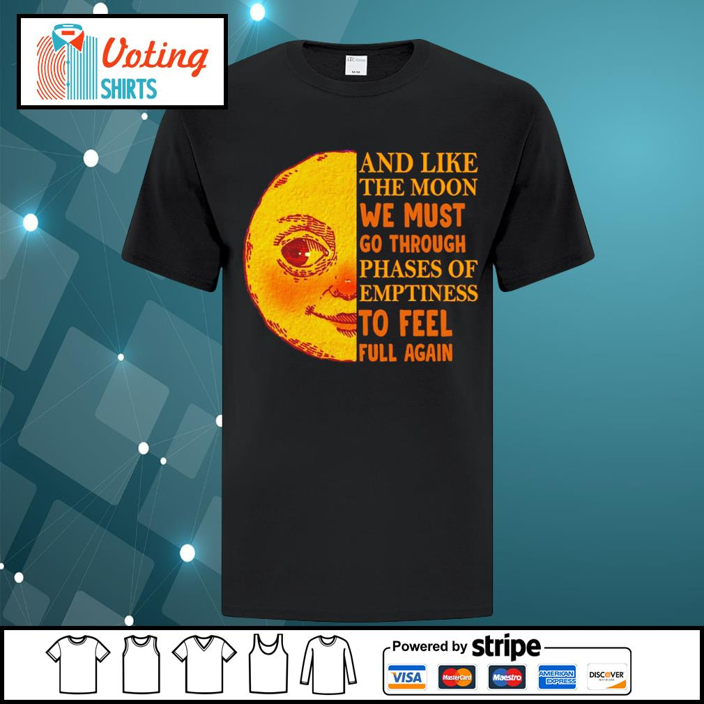 And like the moon we must go through phases of emptiness to feel full again shirt