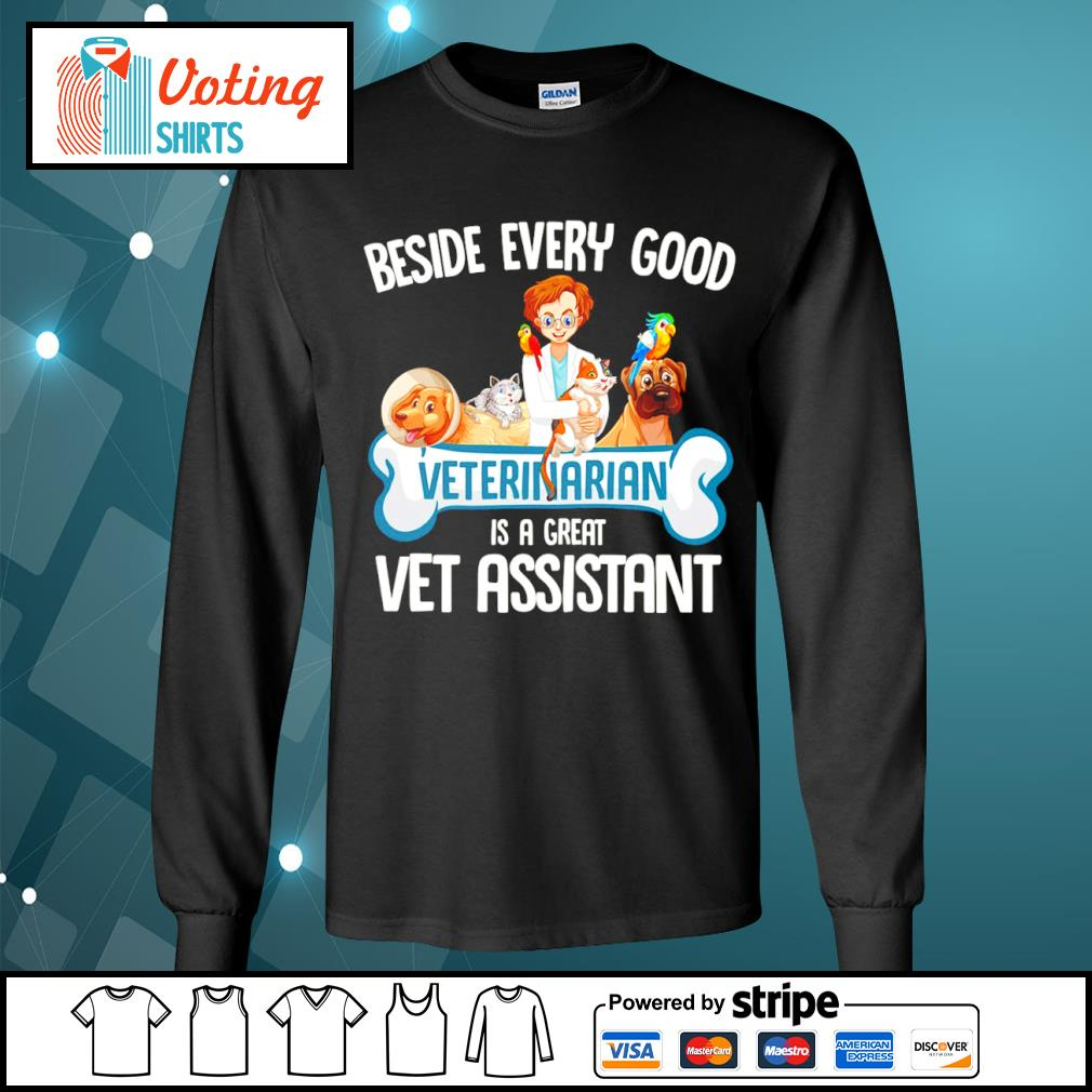 Animals beside every good veterinarian is a great vet assistant s longsleeve-tee