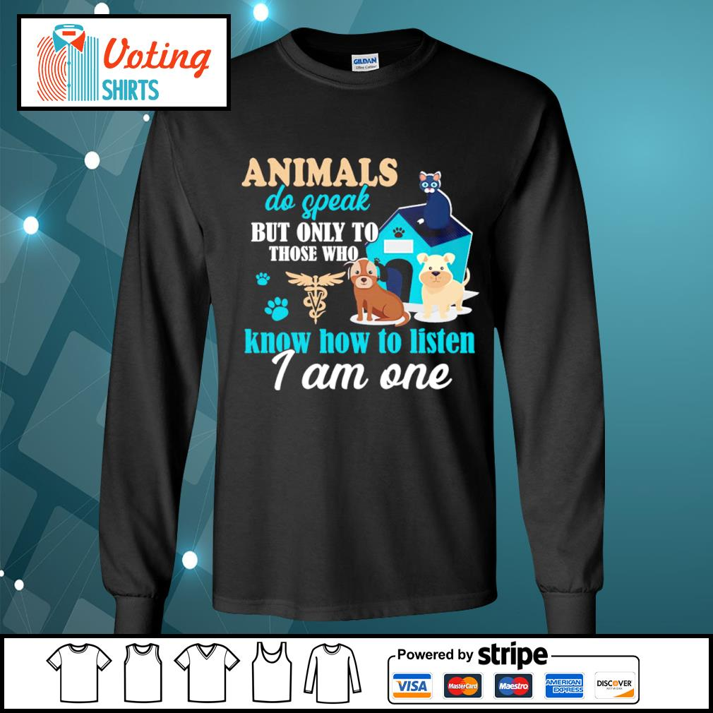 Animals do speak but only to those who know how to listen I am one s longsleeve-tee