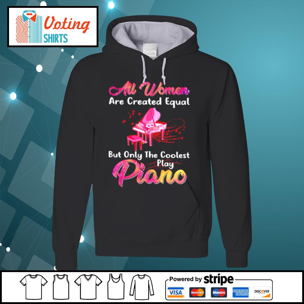 Au women are created equal but only the coolest play piano s hoodie
