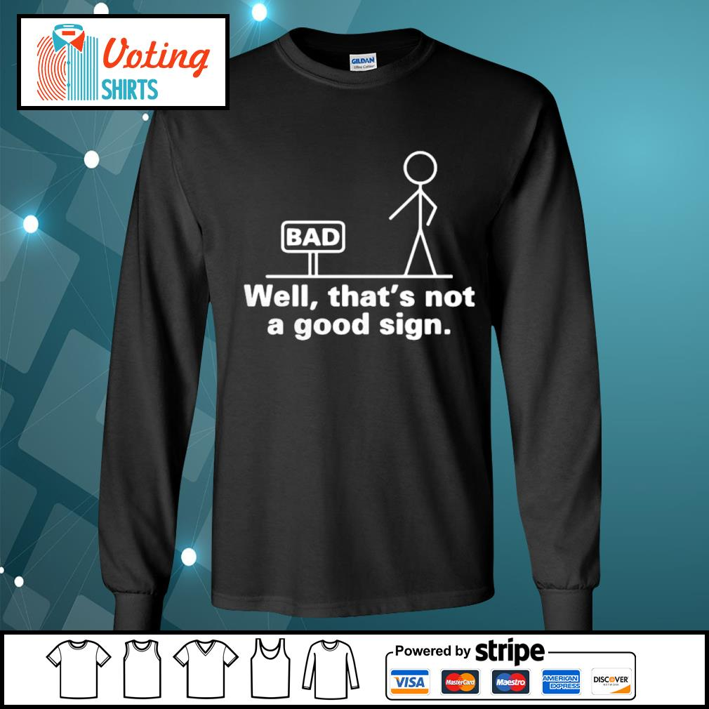 Bad well that_s not a good sign s longsleeve-tee