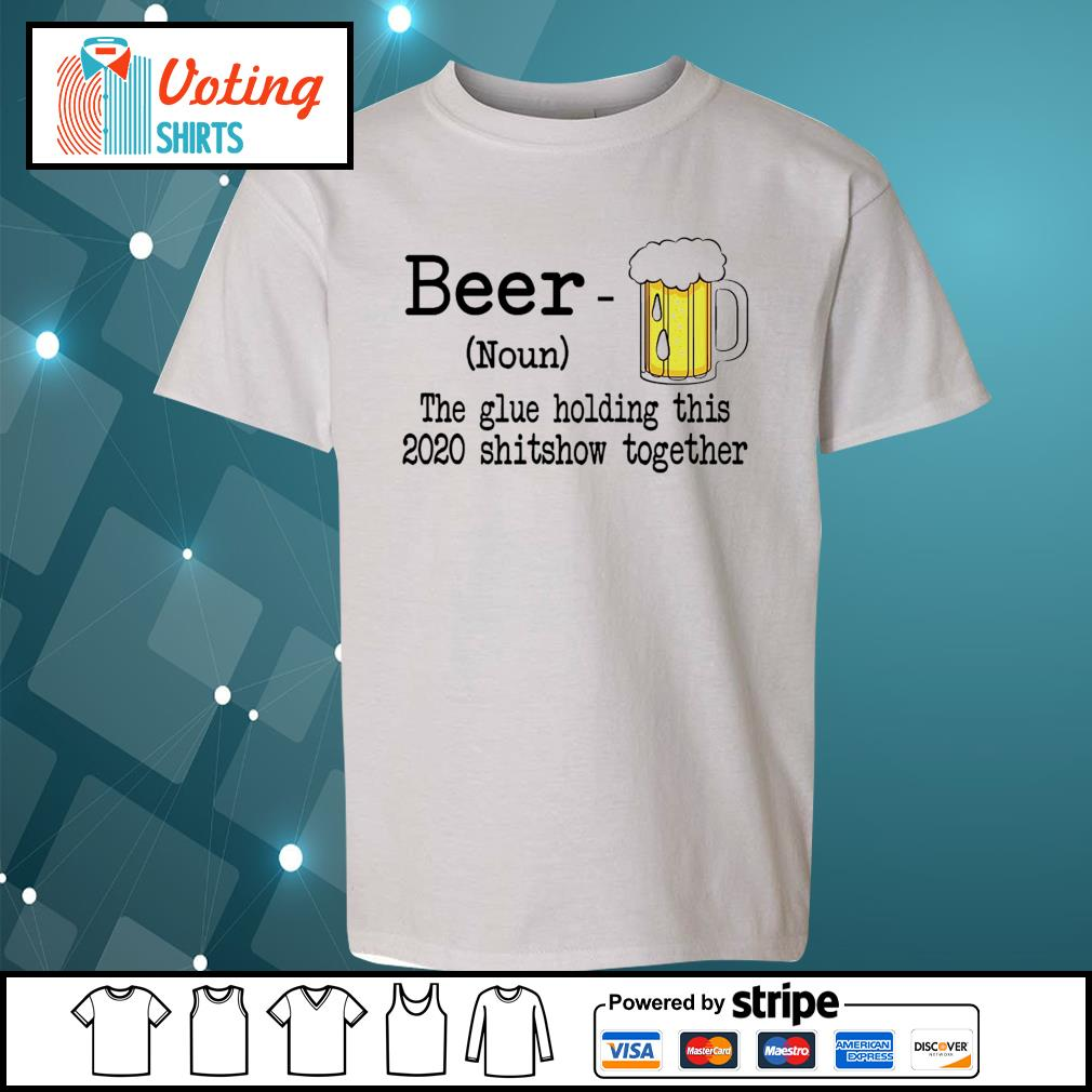 Beer the glue holding this 2020 shitshiw together s youth-tee