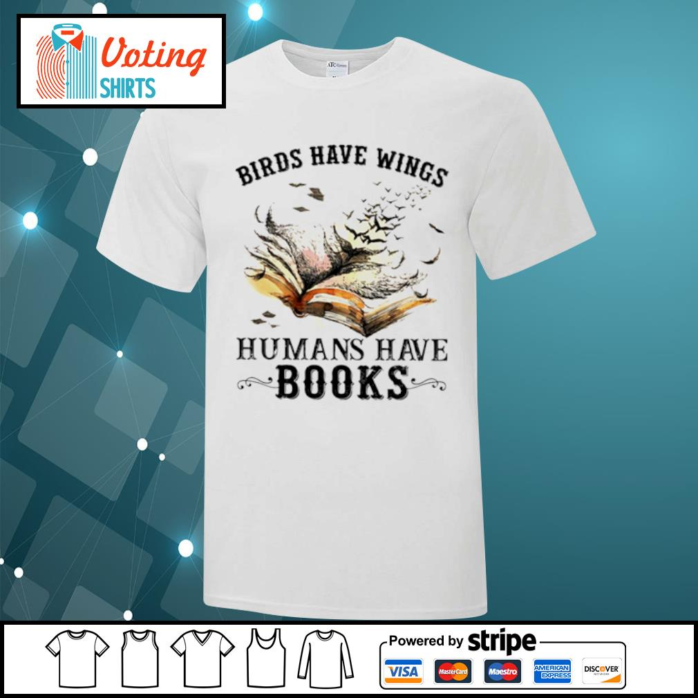 Birds have wings humans have books shirt