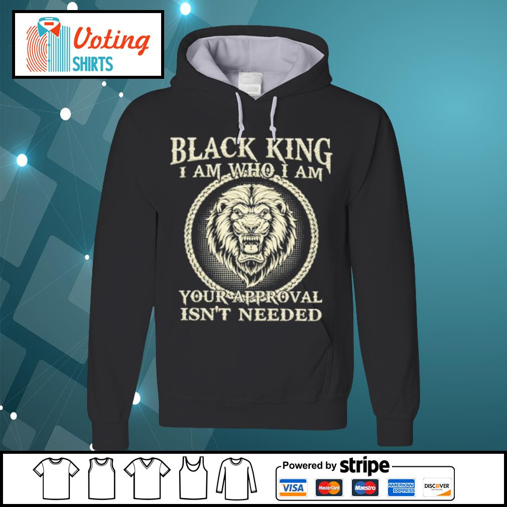 Black king I am who I am your approval isn_t needed s hoodie