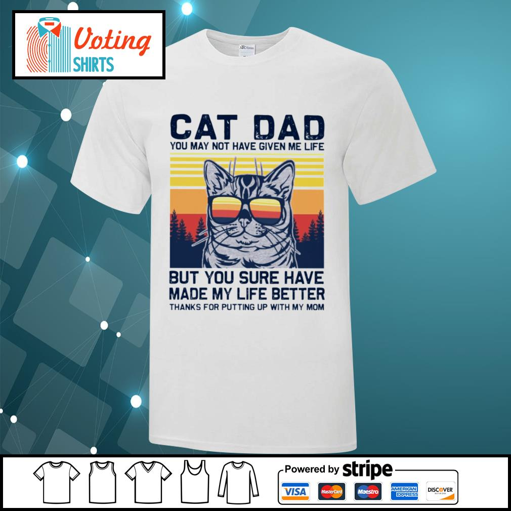 Cat dad you may not have given me life but you sure have made my life better vintage shirt
