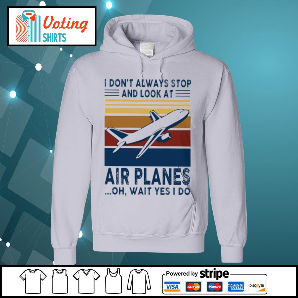 I don_t alway stop and look at air planes oh wait yes I do s hoodie