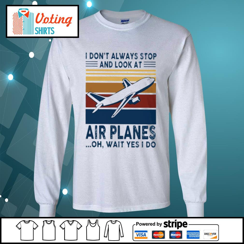 I don_t alway stop and look at air planes oh wait yes I do s longsleeve-tee