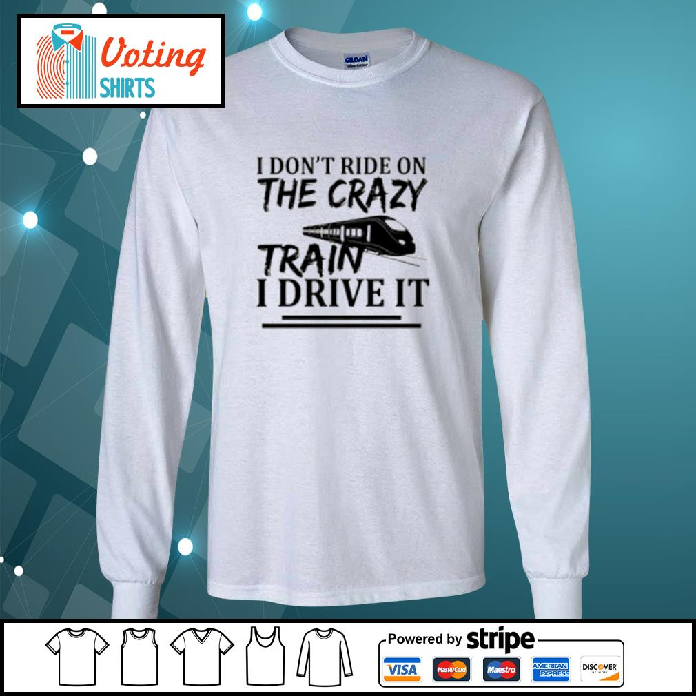 I don't ride on the crazy train I drive it s longsleeve-tee