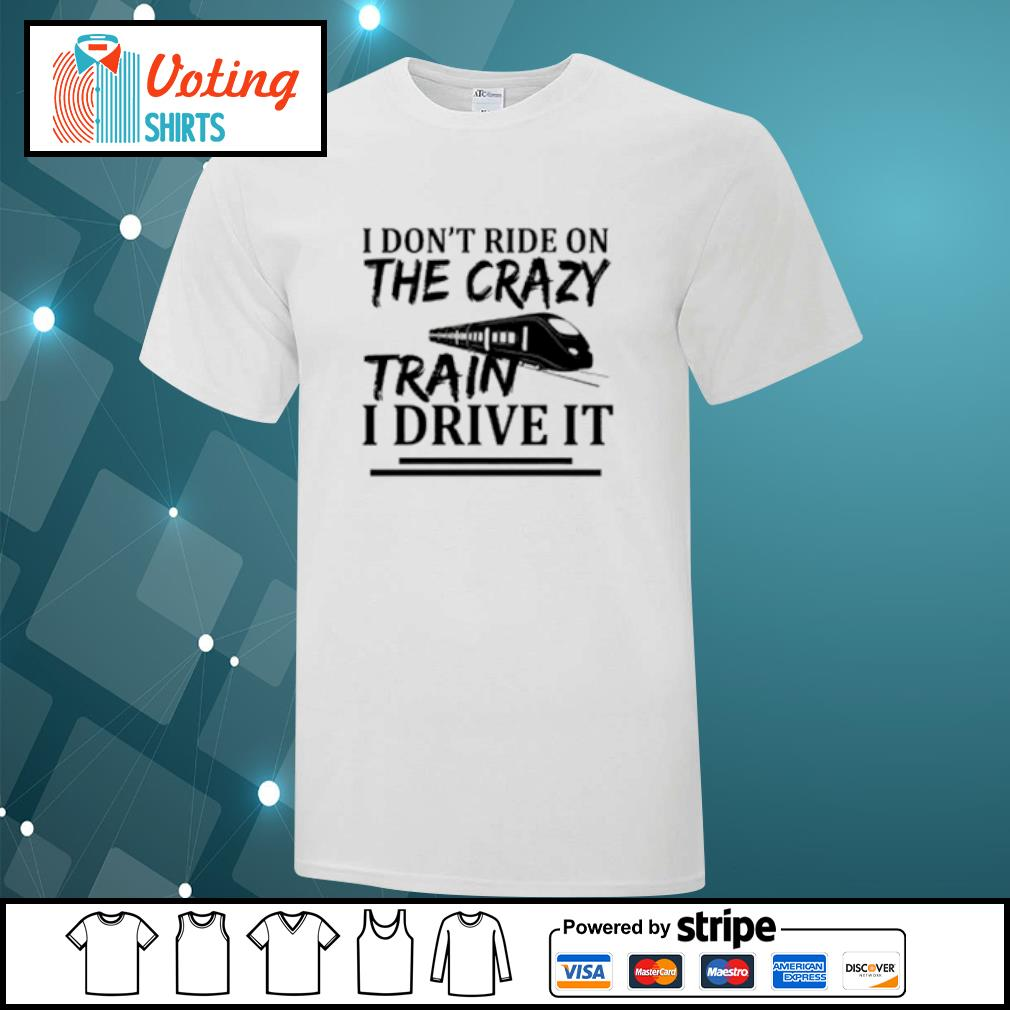 I don't ride on the crazy train I drive it shirt