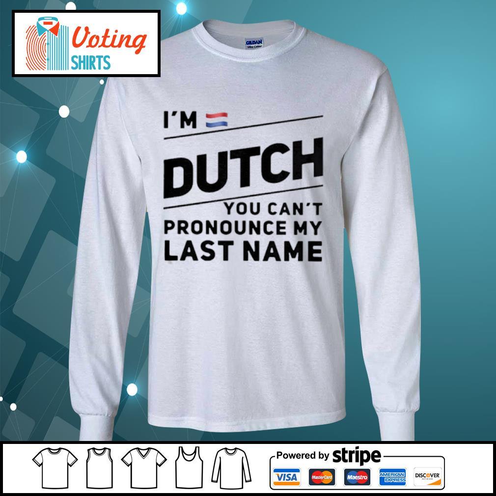 I_m Dutch You Cant My Last Name s longsleeve-tee