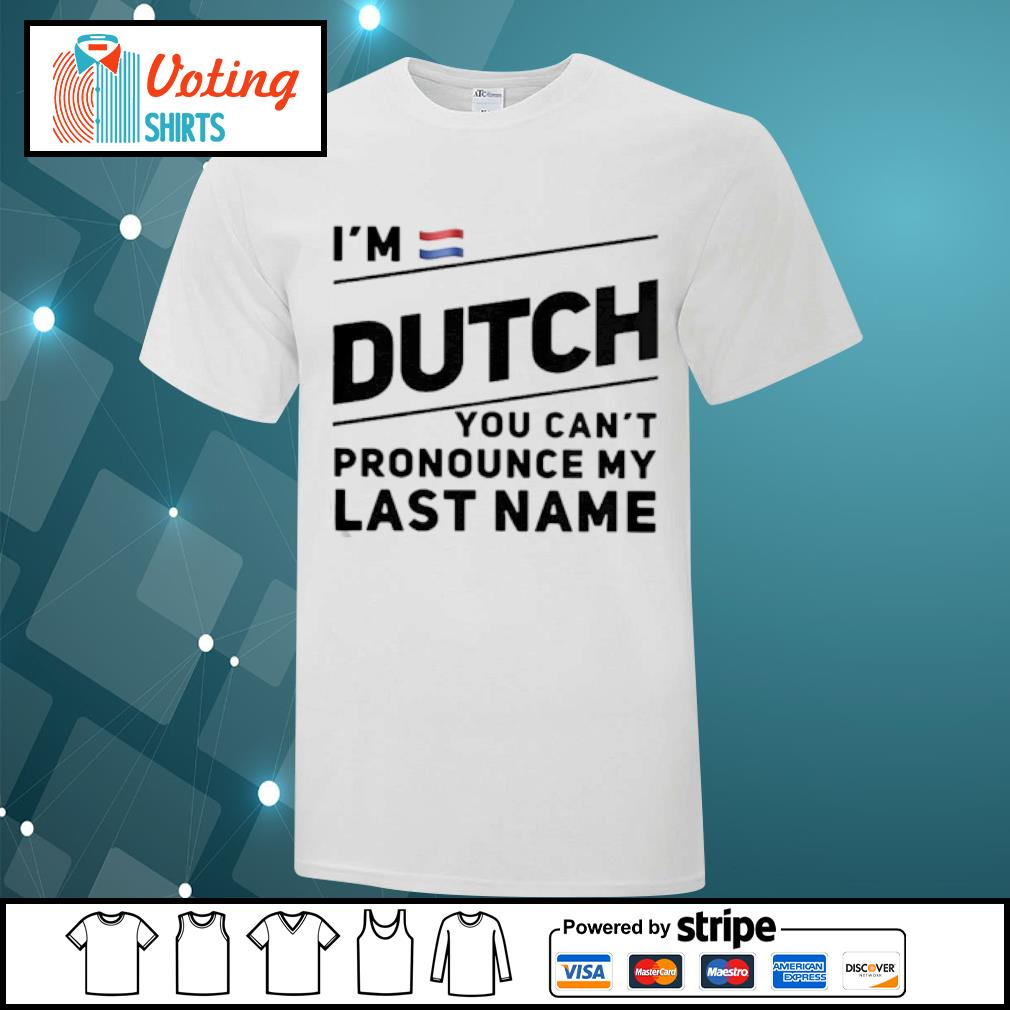 I_m Dutch You Cant My Last Name shirt