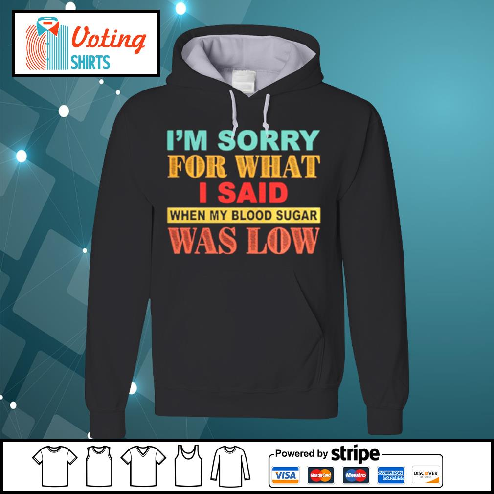 I_m Sorry For What I Said When My Blood Sugar Was Low s hoodie
