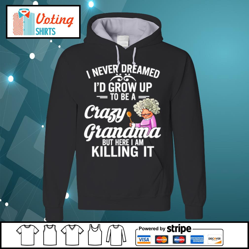 I never dreamed I'd grow up to be a crazy grandma but here I am killing it s hoodie