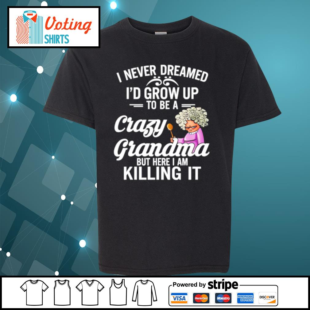 I never dreamed I'd grow up to be a crazy grandma but here I am killing it s youth-tee