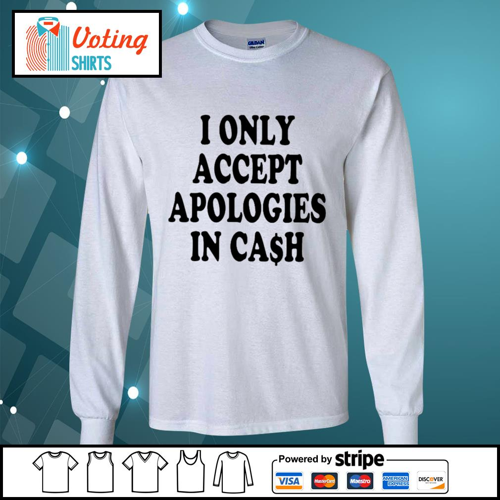 I only accept apologies in cash s longsleeve-tee