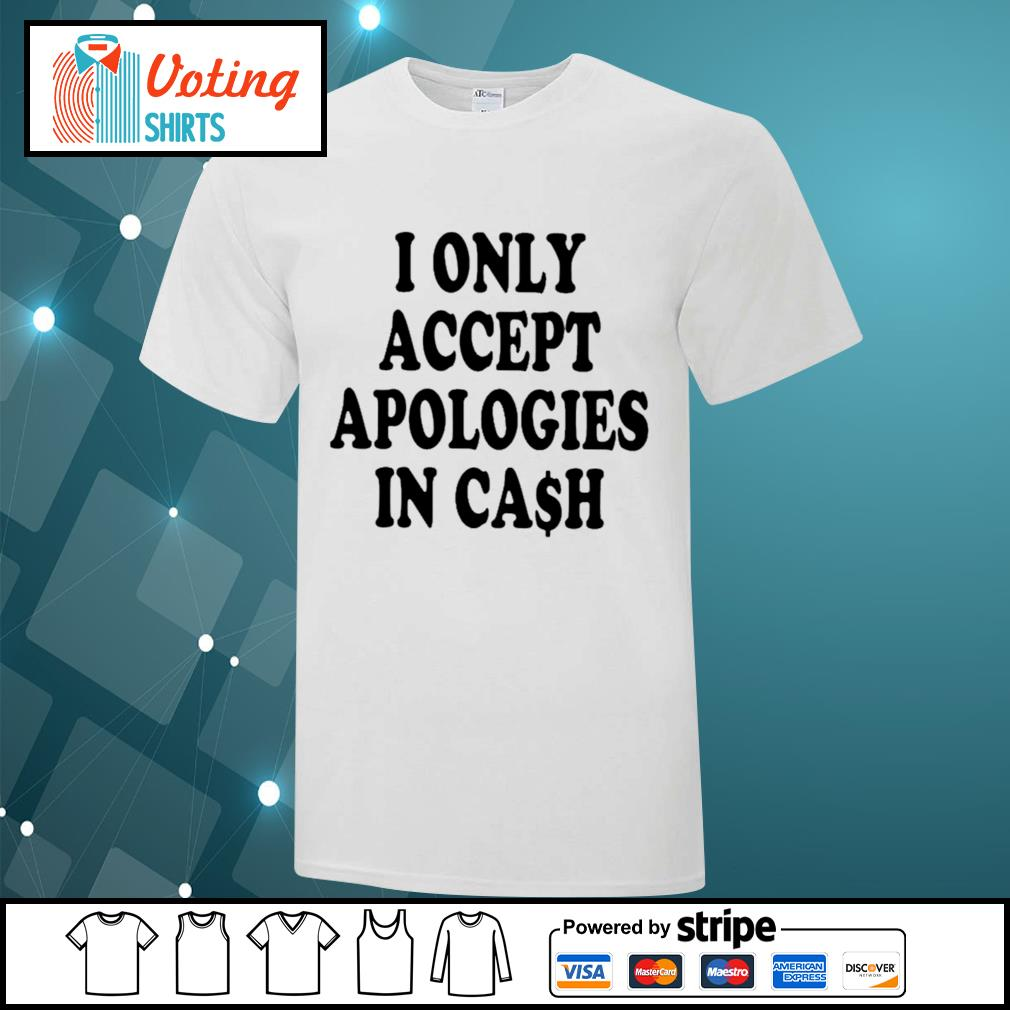 I only accept apologies in cash shirt