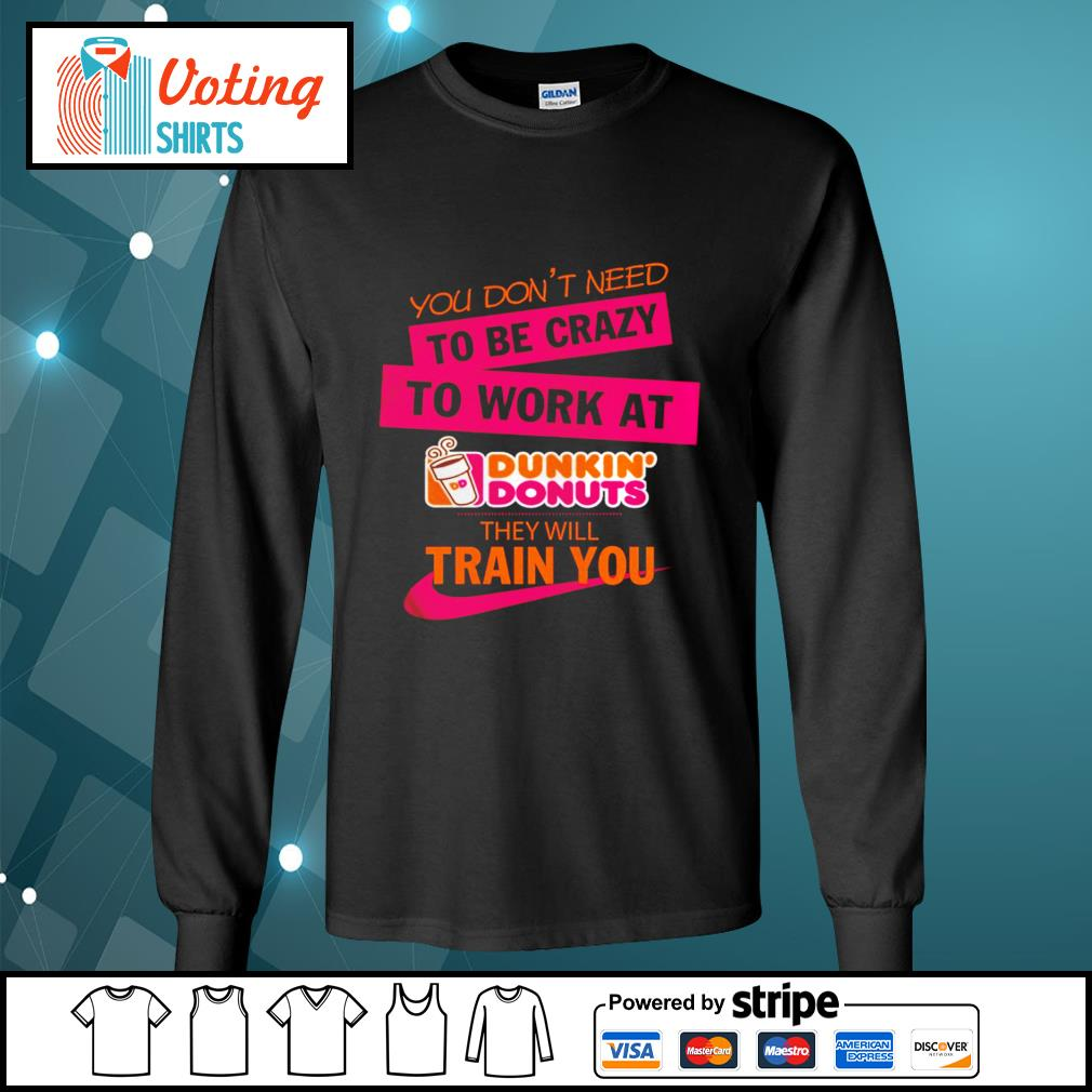 You don_t need to be crazy to work at Dunkin_ Donuts they will train you s longsleeve-tee