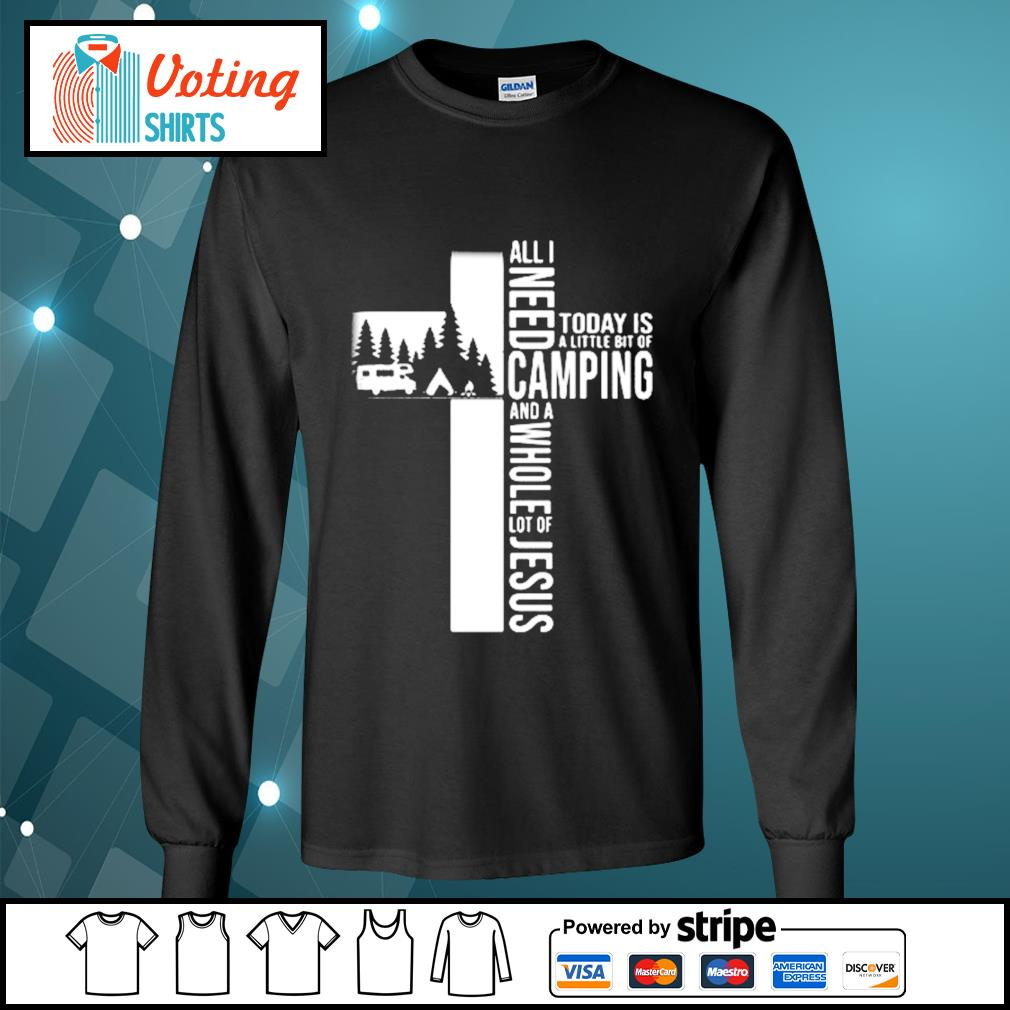 All I need today is a little bit of camping and a whole lot of Jesus s longsleeve-tee