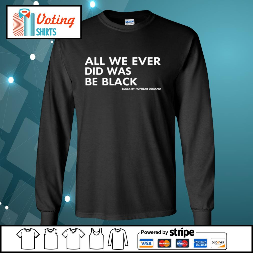 All We Ever Did Was Be Black longsleeve-tee