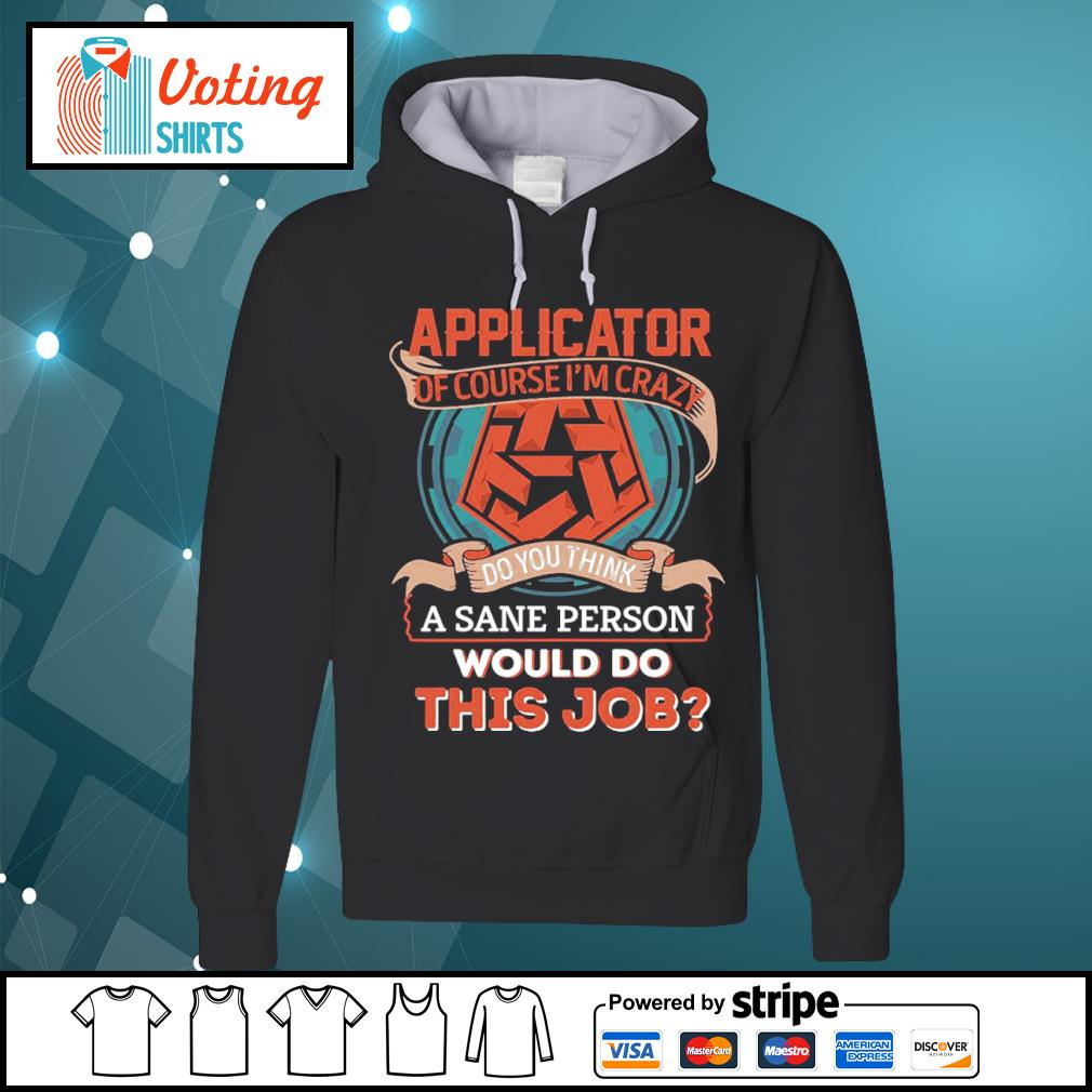 Applicator of course I'm crazy do you think a sane person would do this job s hoodie