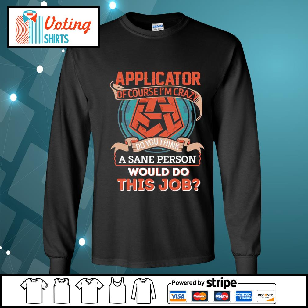 Applicator of course I'm crazy do you think a sane person would do this job s longsleeve-tee