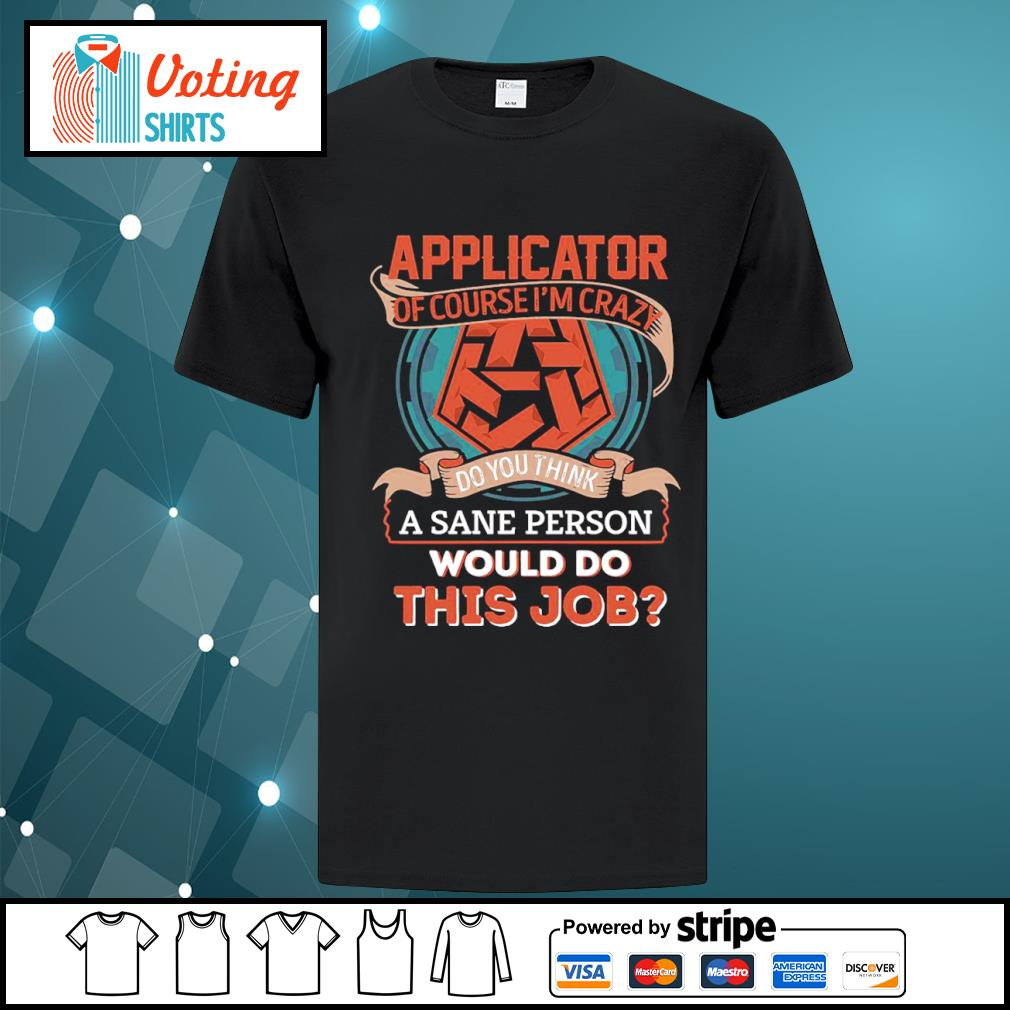 Applicator of course I'm crazy do you think a sane person would do this job shirt