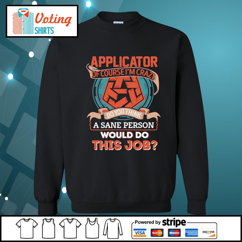 Applicator of course I'm crazy do you think a sane person would do this job s sweater