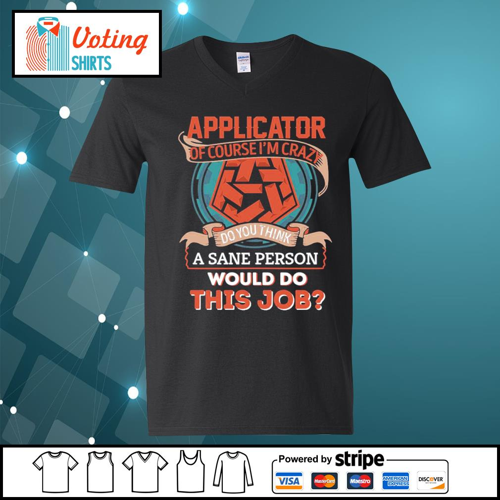 Applicator of course I'm crazy do you think a sane person would do this job s v-neck-t-shirt