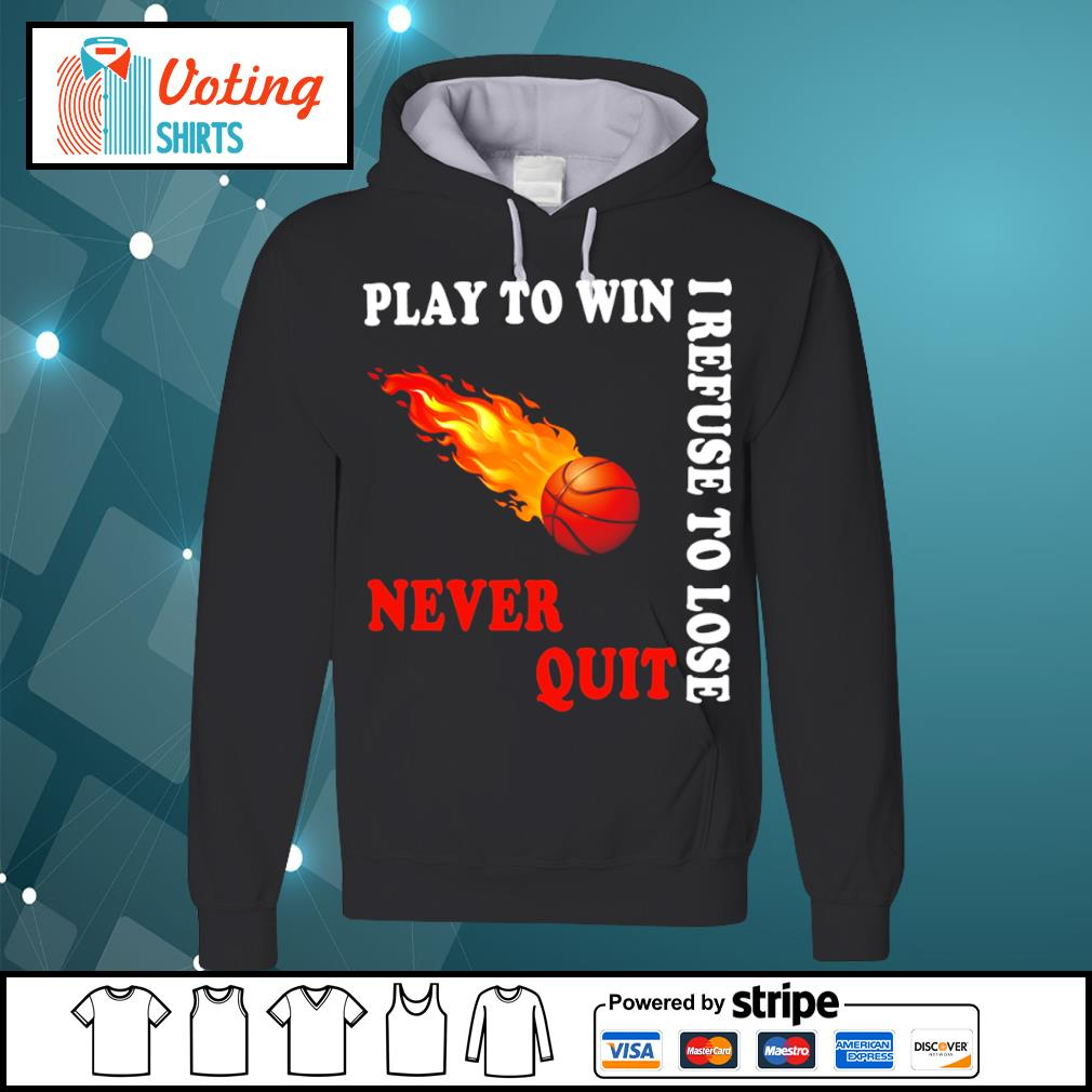 Basketball play to win I refuse to lose never quit s hoodie