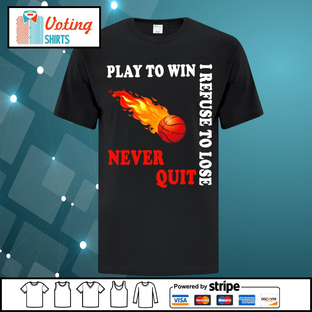 Basketball play to win I refuse to lose never quit shirt