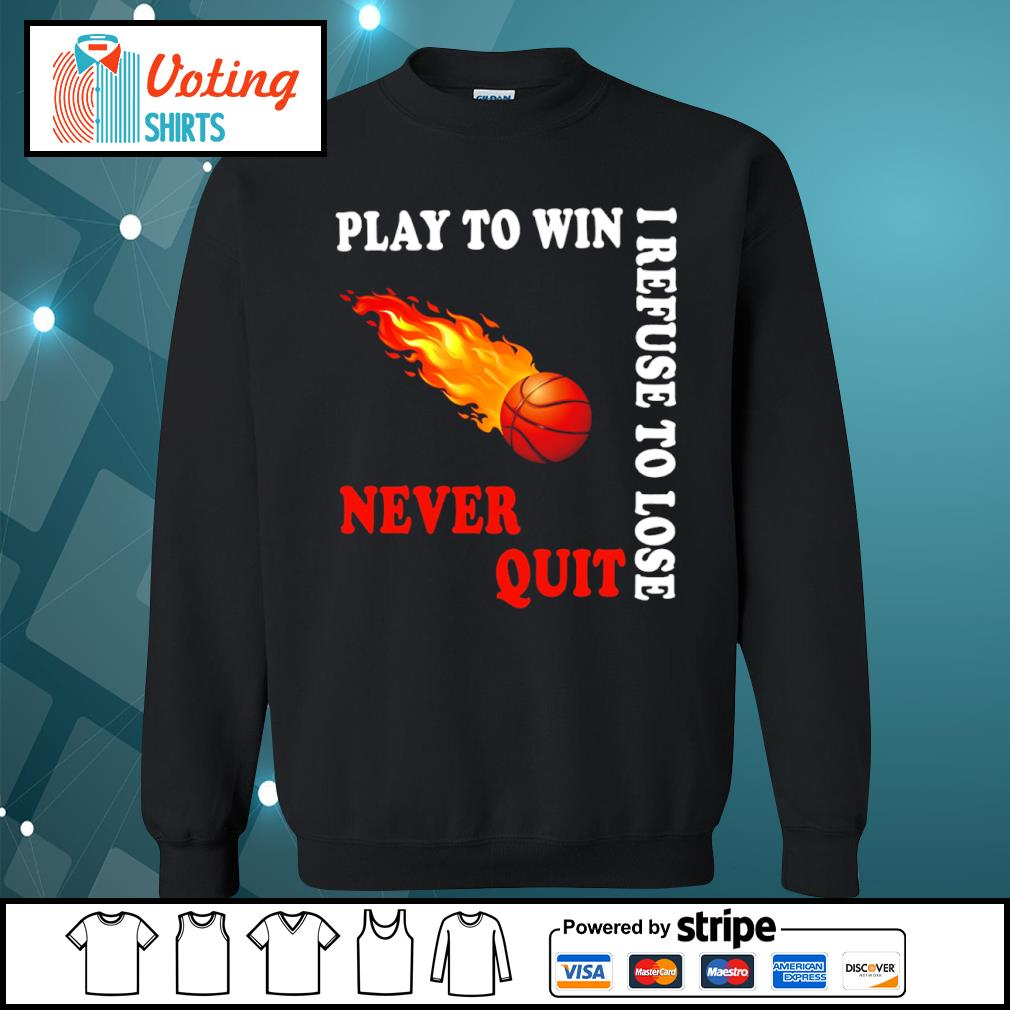 Basketball play to win I refuse to lose never quit s sweater