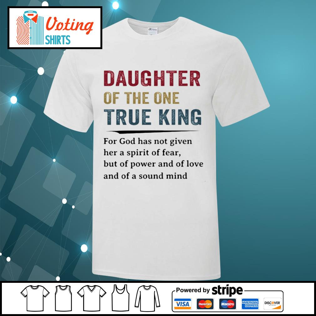 Daughter of the one true king for god has not given her a spirit of fear shirt
