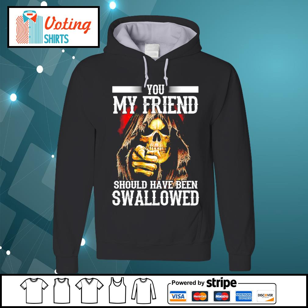 Death you my friend should have been swallowed s hoodie