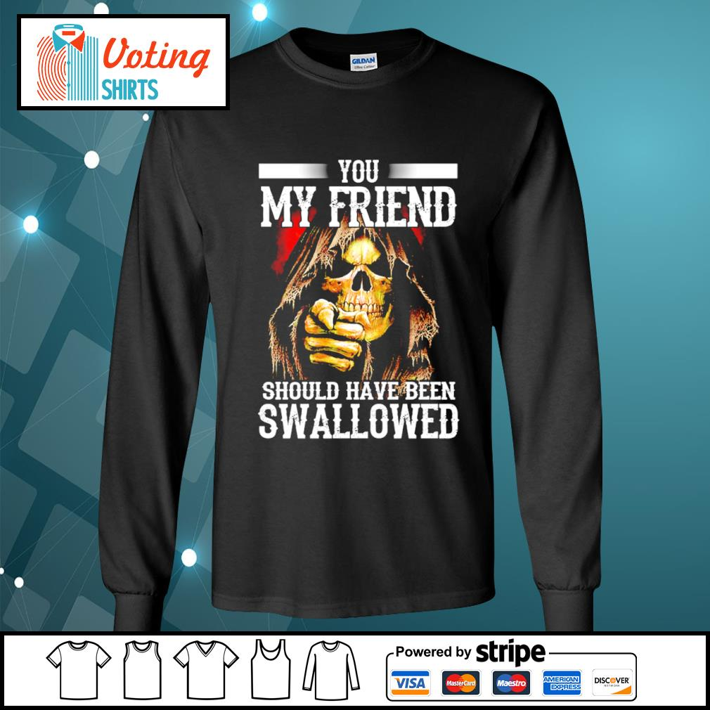 Death you my friend should have been swallowed s longsleeve-tee