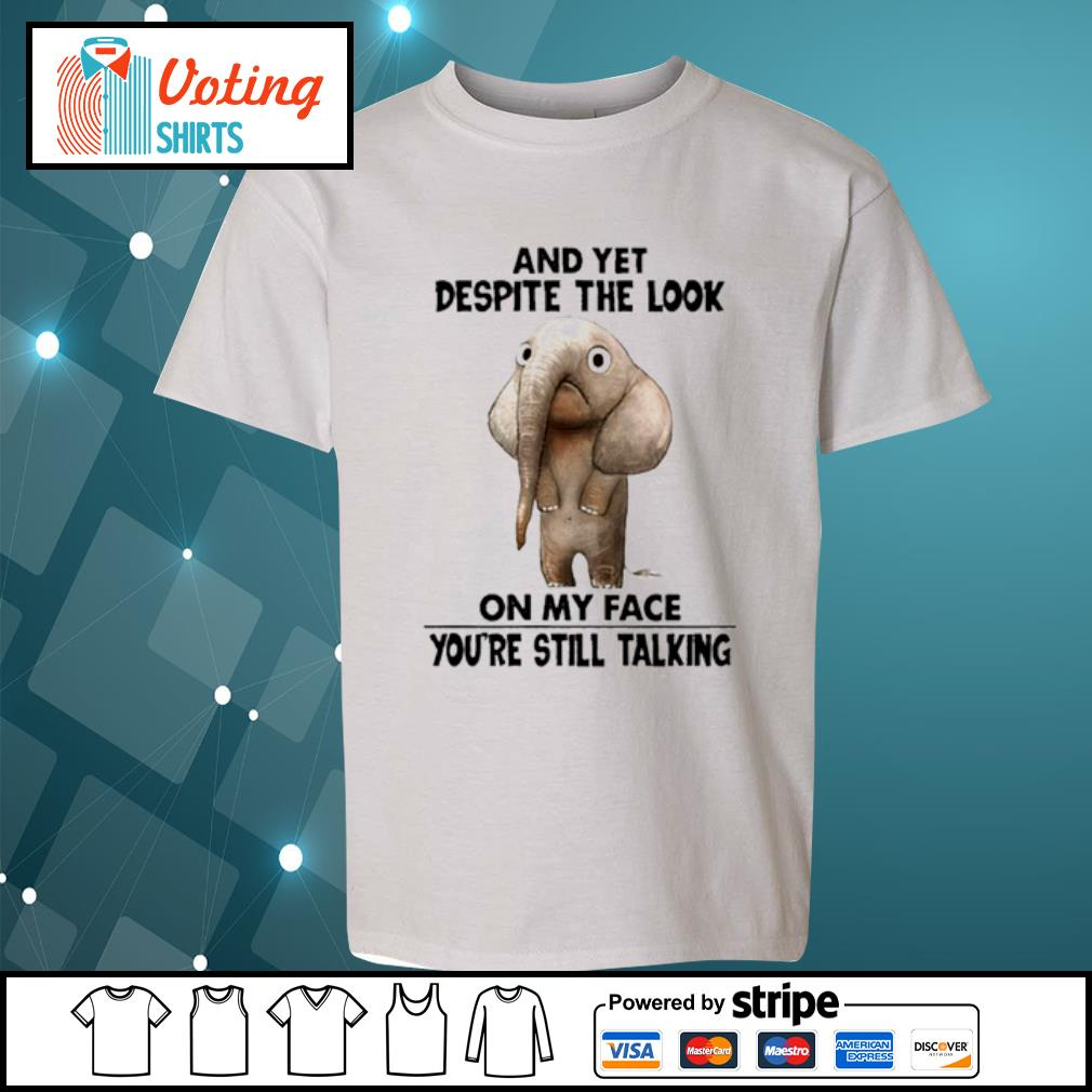 Elephant and yet despite the look on my face you're still talking s youth-tee