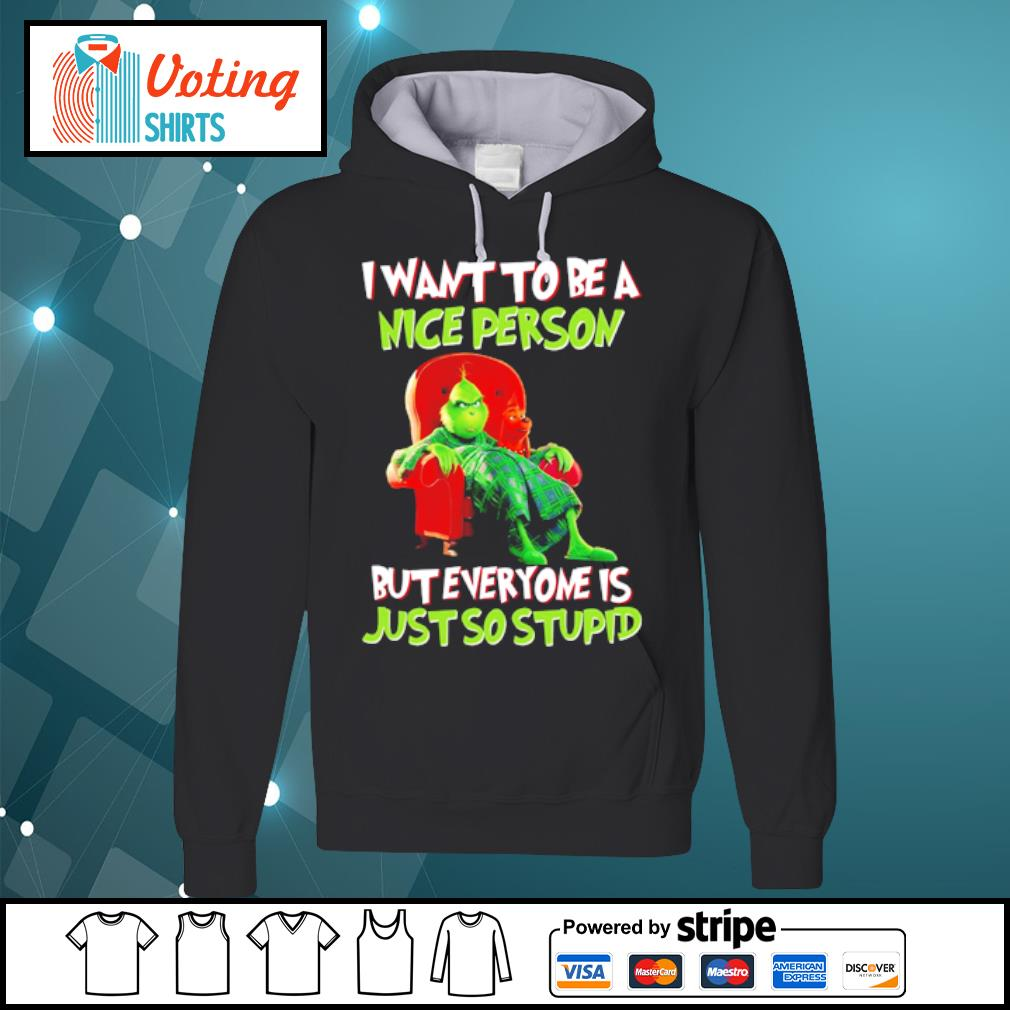 Grinch I want to be a nice person but everyone is just so stupid s hoodie