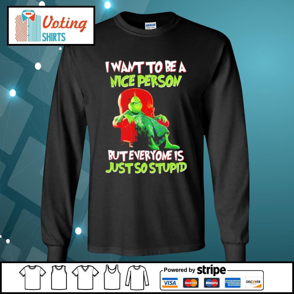 Grinch I want to be a nice person but everyone is just so stupid s longsleeve-tee
