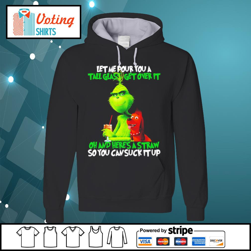 Grinch Let Me Pour You A Tall Glass Get Over It Oh and here_s a straw so you can suck it up s hoodie