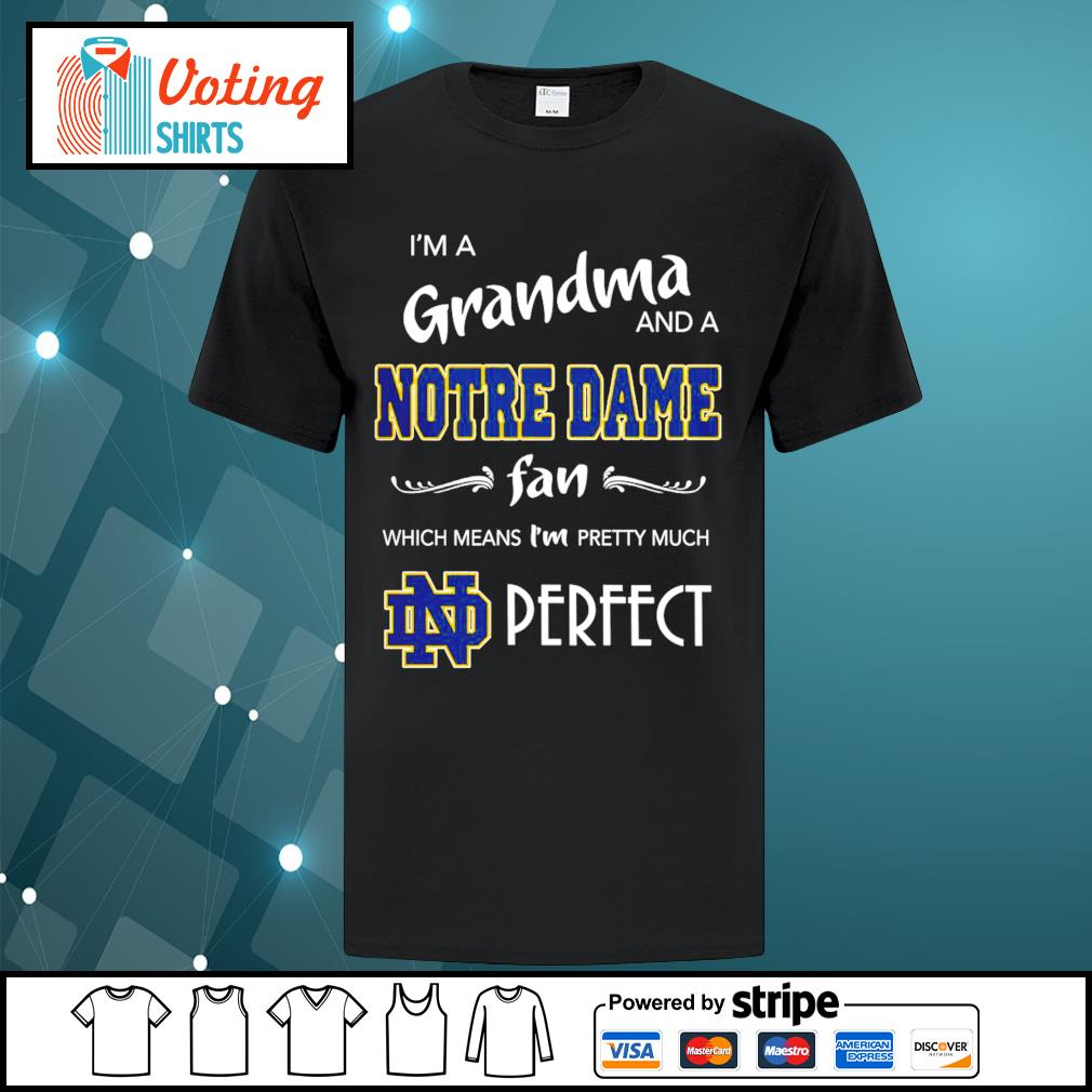 I'm a Grandma and a Notre Dame Fighting Irish fan which means I'm pretty much perfect shirt