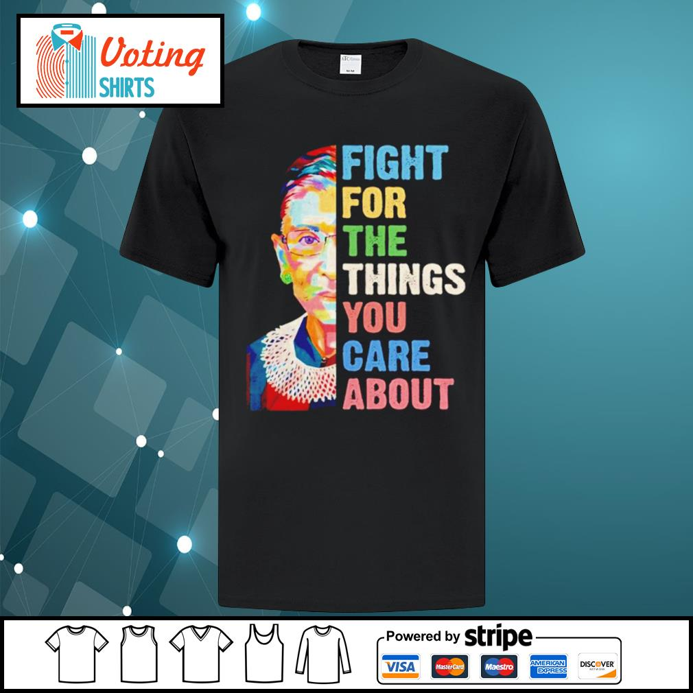 Notorious RBG Ruth Bader Ginsburg fight for the things you care about shirt
