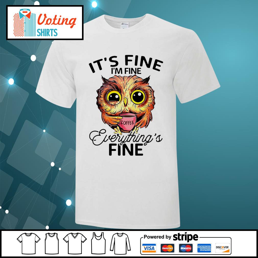 OWL drink coffee it's fine I'm fine everything's fine shirt