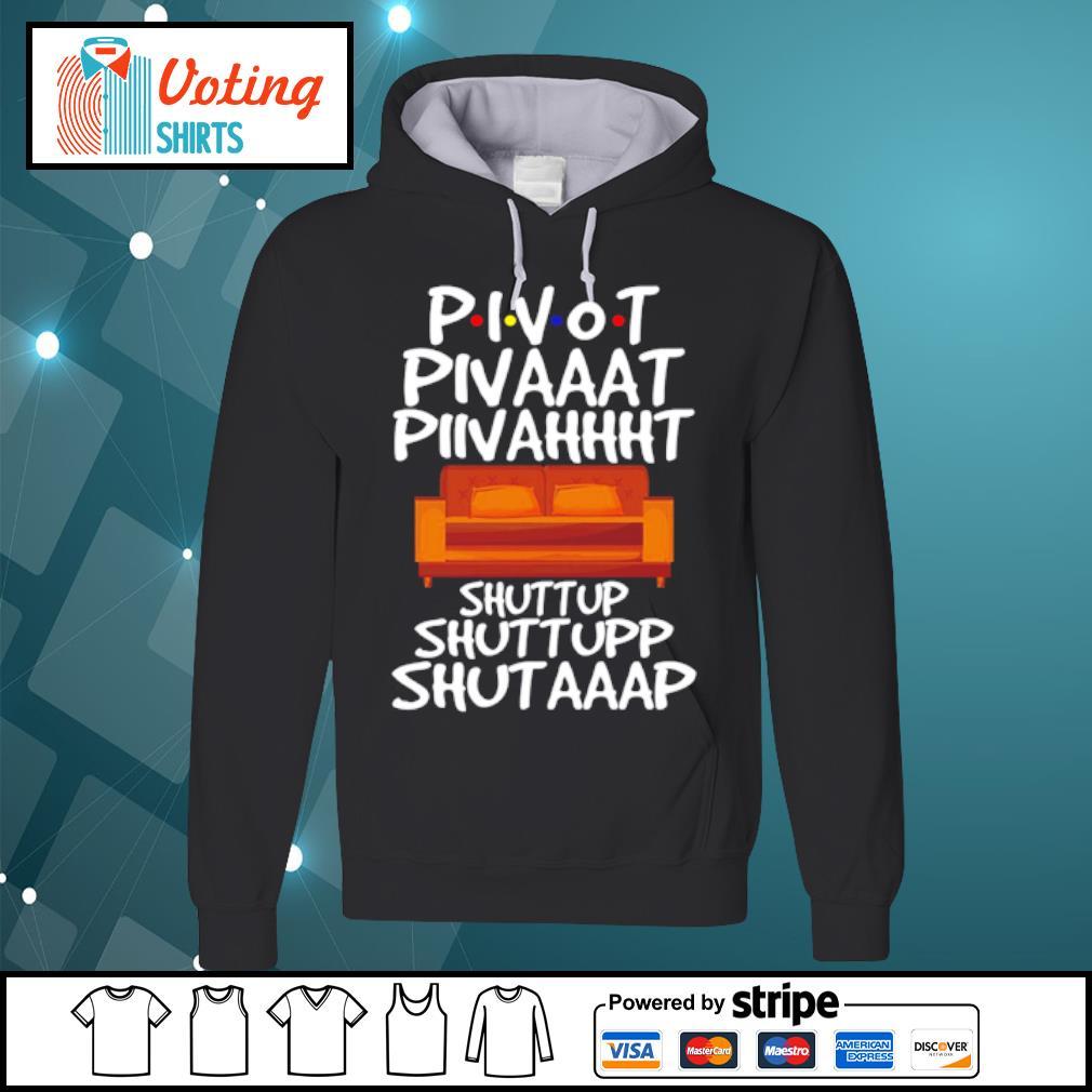 Pivot pivot pivot shut up shut up shut up Friends s hoodie