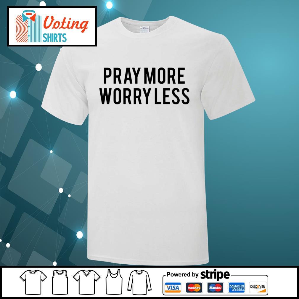 Pray more worry less shirt