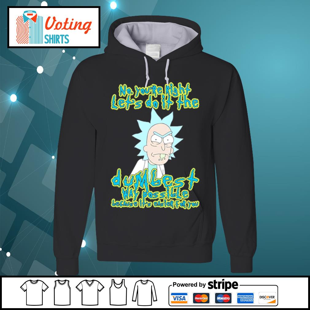 Rick Sanchez no you're right let's do it the dumbest way possible s hoodie