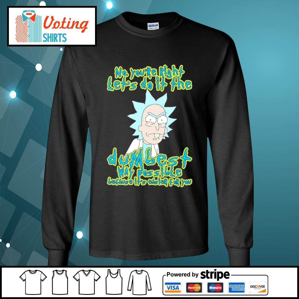 Rick Sanchez no you're right let's do it the dumbest way possible s longsleeve-tee