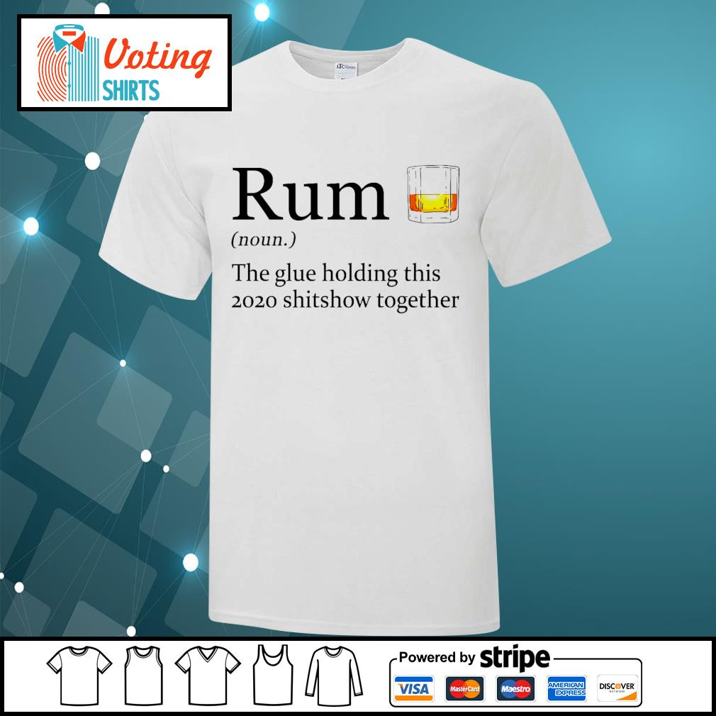 Rum the glue holding this 2020 shitshow together shirt