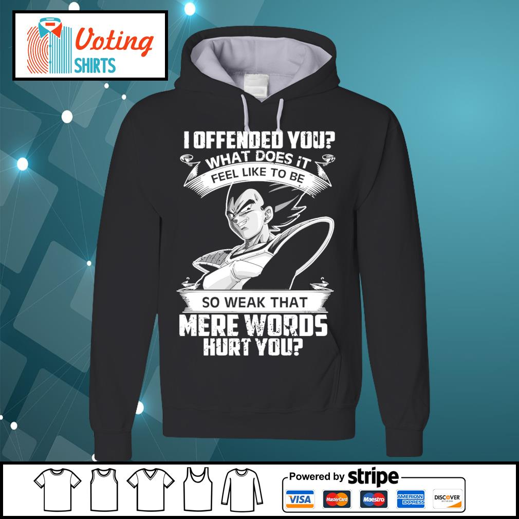 Vegeta I offended you what does it feel like to be so weak that mere words hurt you s hoodie