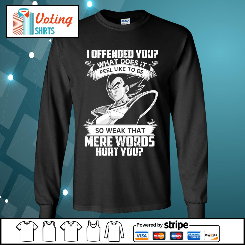 Vegeta I offended you what does it feel like to be so weak that mere words hurt you s longsleeve-tee